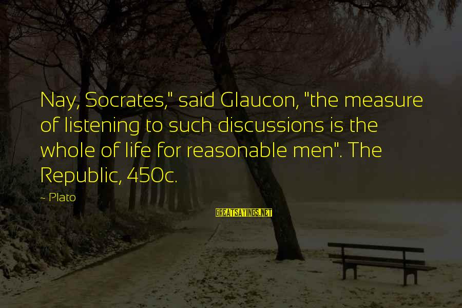 """Republic Sayings By Plato: Nay, Socrates,"""" said Glaucon, """"the measure of listening to such discussions is the whole of"""