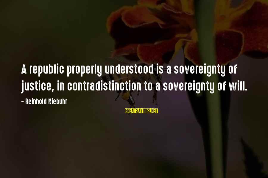 Republic Sayings By Reinhold Niebuhr: A republic properly understood is a sovereignty of justice, in contradistinction to a sovereignty of