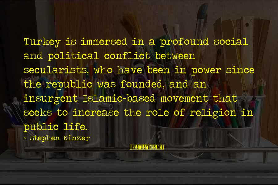 Republic Sayings By Stephen Kinzer: Turkey is immersed in a profound social and political conflict between secularists, who have been