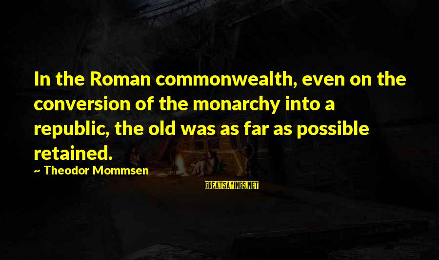 Republic Sayings By Theodor Mommsen: In the Roman commonwealth, even on the conversion of the monarchy into a republic, the