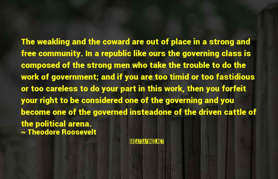 Republic Sayings By Theodore Roosevelt: The weakling and the coward are out of place in a strong and free community.