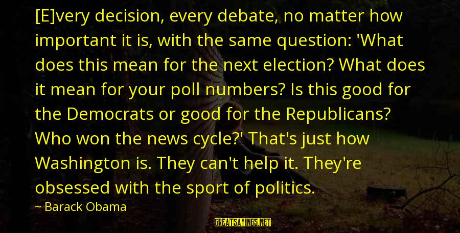 Republicans And Democrats Are The Same Sayings By Barack Obama: [E]very decision, every debate, no matter how important it is, with the same question: 'What