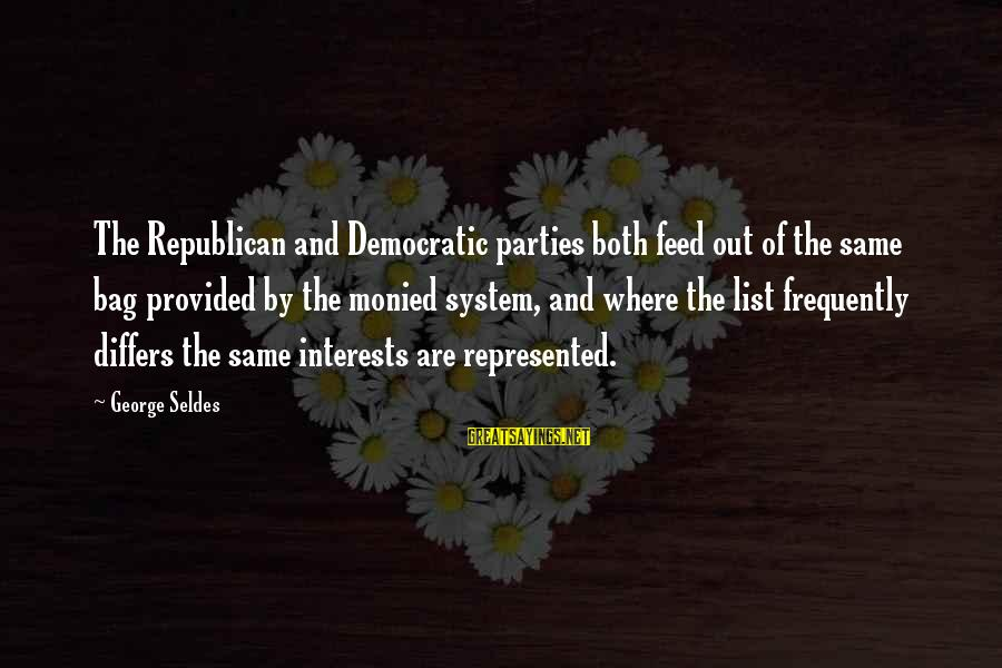Republicans And Democrats Are The Same Sayings By George Seldes: The Republican and Democratic parties both feed out of the same bag provided by the
