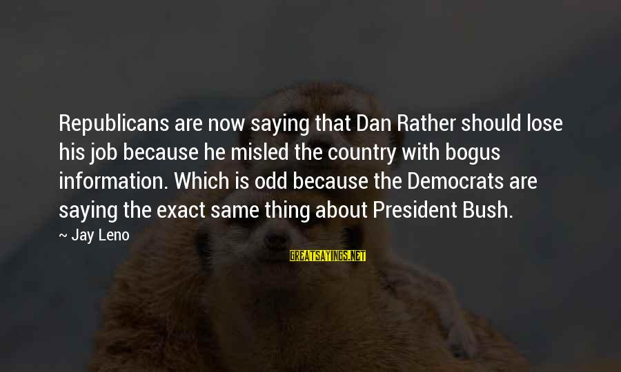 Republicans And Democrats Are The Same Sayings By Jay Leno: Republicans are now saying that Dan Rather should lose his job because he misled the