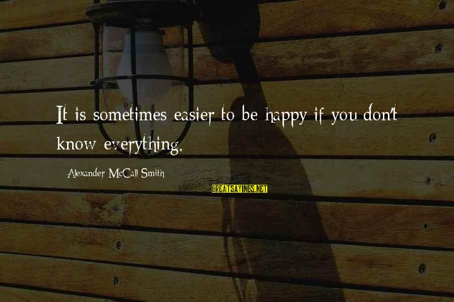 Repugnances Sayings By Alexander McCall Smith: It is sometimes easier to be happy if you don't know everything.