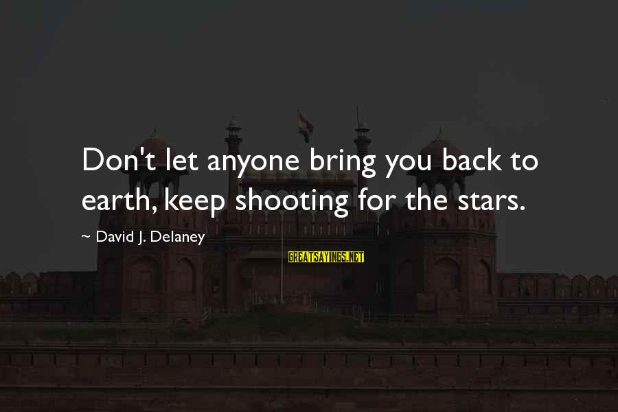 Repugnances Sayings By David J. Delaney: Don't let anyone bring you back to earth, keep shooting for the stars.