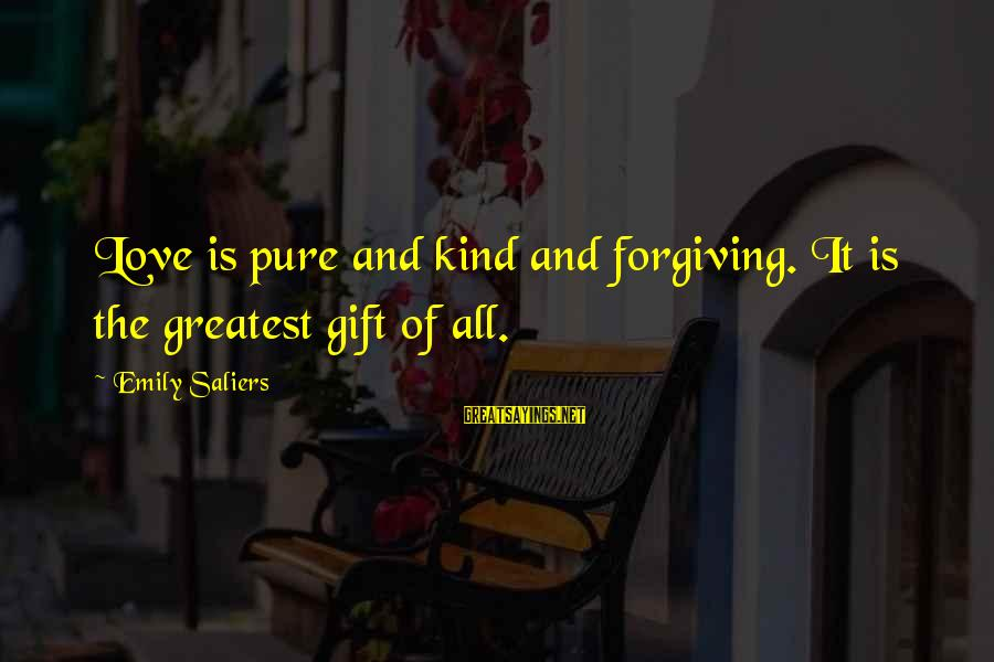 Repugnances Sayings By Emily Saliers: Love is pure and kind and forgiving. It is the greatest gift of all.