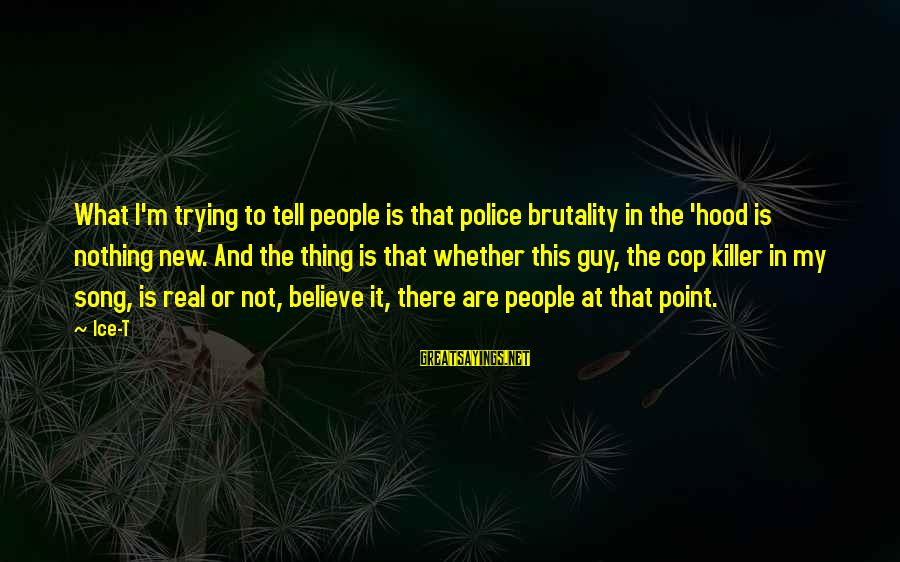 Repugnances Sayings By Ice-T: What I'm trying to tell people is that police brutality in the 'hood is nothing