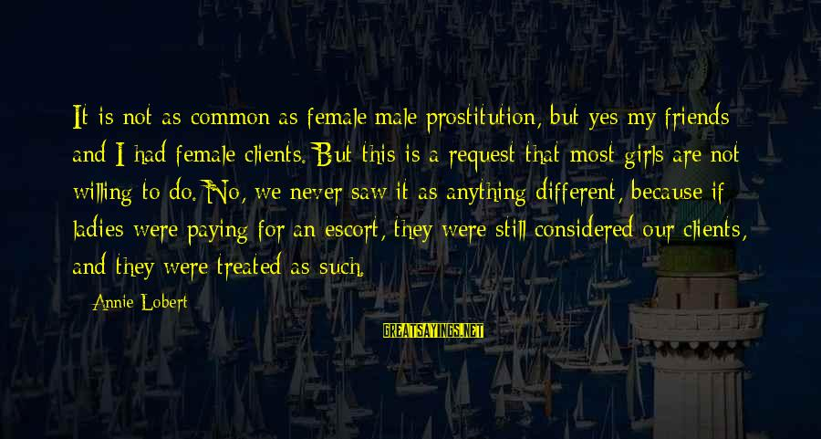 Request Sayings By Annie Lobert: It is not as common as female/male prostitution, but yes my friends and I had