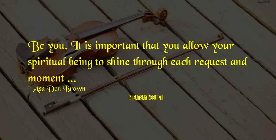 Request Sayings By Asa Don Brown: Be you. It is important that you allow your spiritual being to shine through each