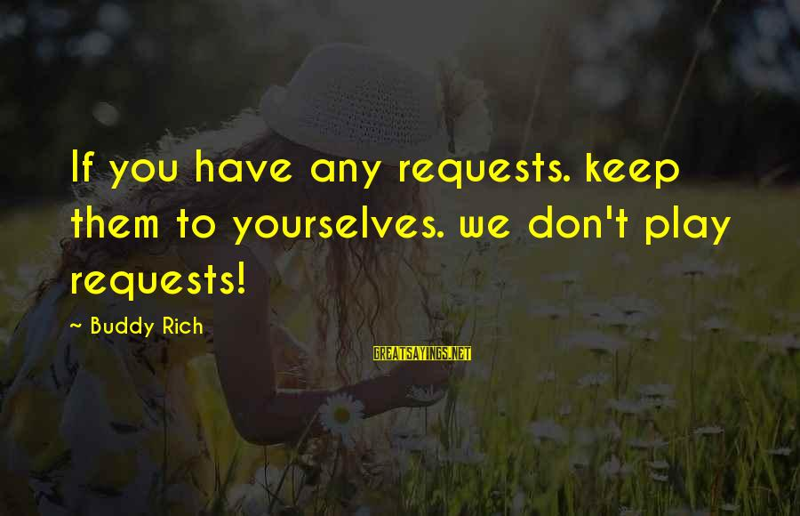 Request Sayings By Buddy Rich: If you have any requests. keep them to yourselves. we don't play requests!