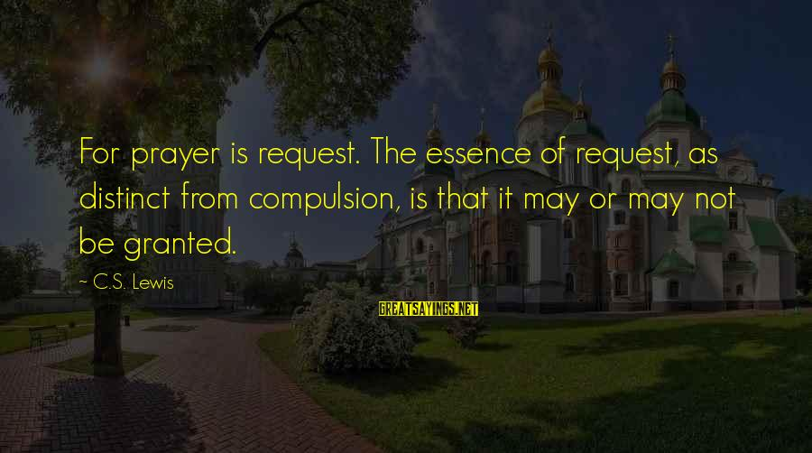 Request Sayings By C.S. Lewis: For prayer is request. The essence of request, as distinct from compulsion, is that it