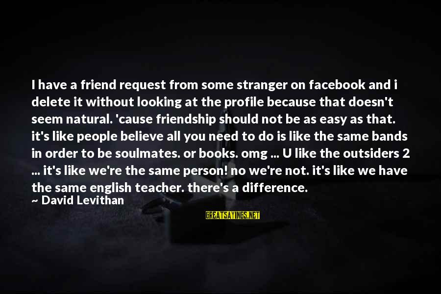 Request Sayings By David Levithan: I have a friend request from some stranger on facebook and i delete it without