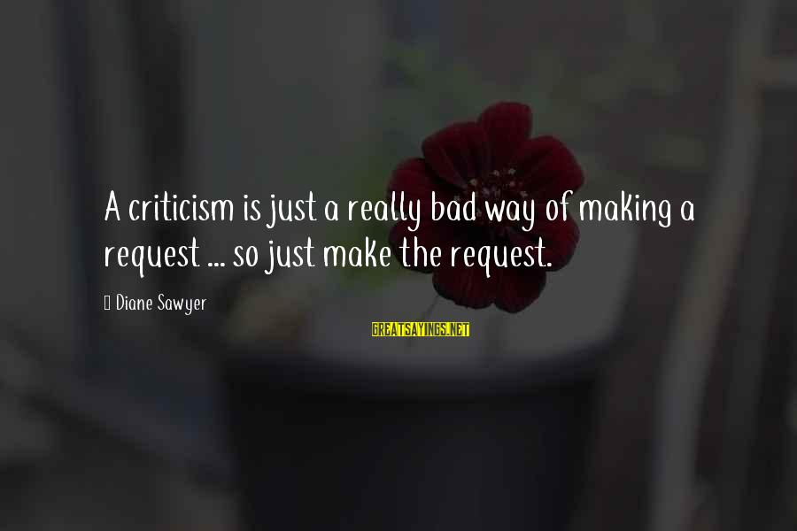Request Sayings By Diane Sawyer: A criticism is just a really bad way of making a request ... so just