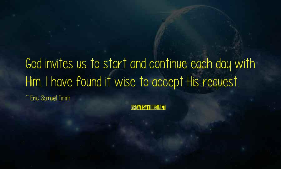 Request Sayings By Eric Samuel Timm: God invites us to start and continue each day with Him. I have found it