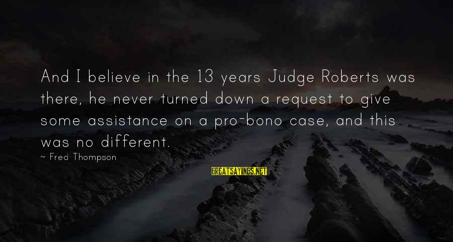 Request Sayings By Fred Thompson: And I believe in the 13 years Judge Roberts was there, he never turned down