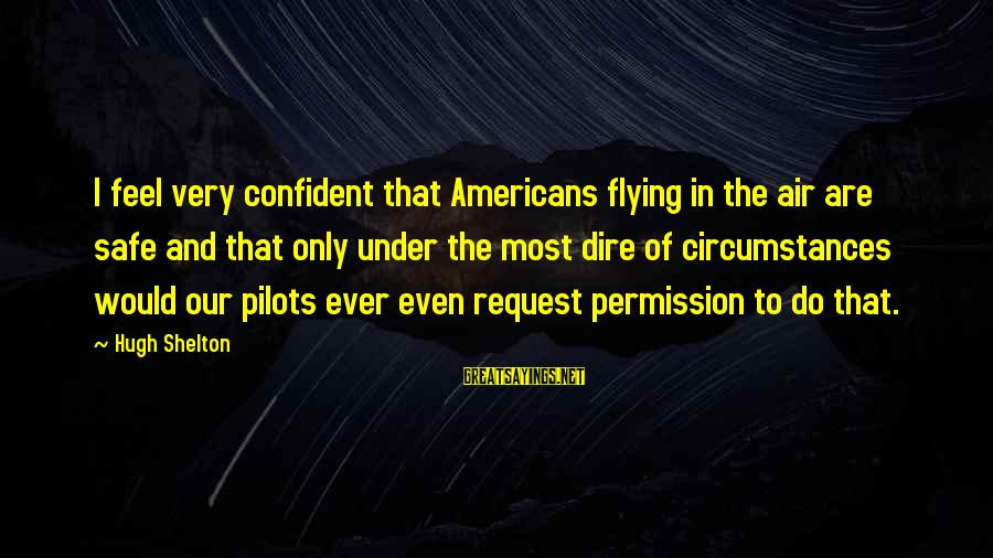Request Sayings By Hugh Shelton: I feel very confident that Americans flying in the air are safe and that only