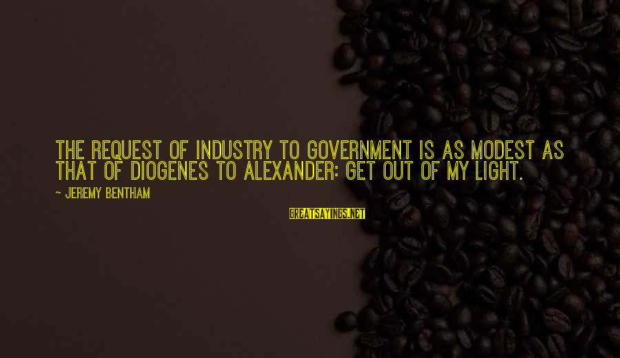 Request Sayings By Jeremy Bentham: The request of industry to government is as modest as that of Diogenes to Alexander: