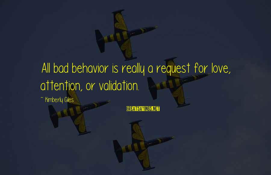 Request Sayings By Kimberly Giles: All bad behavior is really a request for love, attention, or validation.