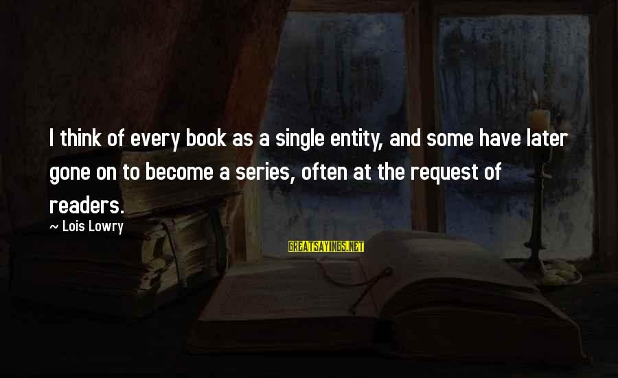 Request Sayings By Lois Lowry: I think of every book as a single entity, and some have later gone on