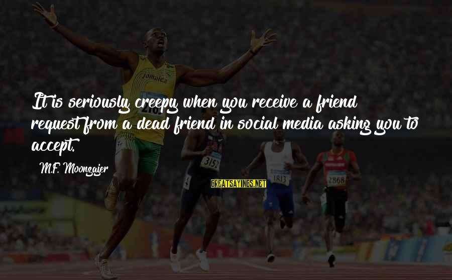Request Sayings By M.F. Moonzajer: It is seriously creepy when you receive a friend request from a dead friend in