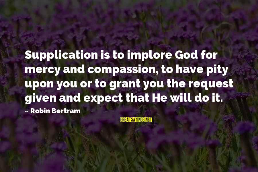 Request Sayings By Robin Bertram: Supplication is to implore God for mercy and compassion, to have pity upon you or