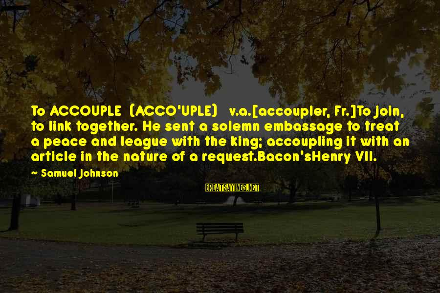 Request Sayings By Samuel Johnson: To ACCOUPLE (ACCO'UPLE) v.a.[accoupler, Fr.]To join, to link together. He sent a solemn embassage to