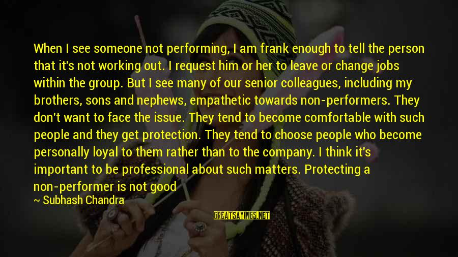 Request Sayings By Subhash Chandra: When I see someone not performing, I am frank enough to tell the person that