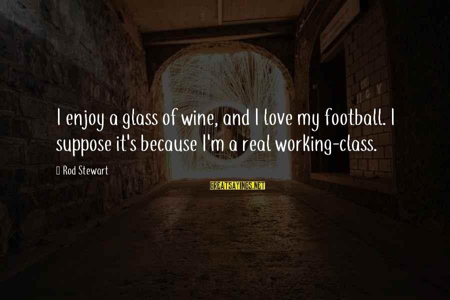 Requiem For Detroit Sayings By Rod Stewart: I enjoy a glass of wine, and I love my football. I suppose it's because