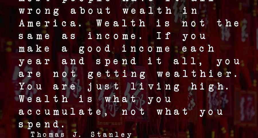 Requiem For Detroit Sayings By Thomas J. Stanley: Most people have it all wrong about wealth in America. Wealth is not the same