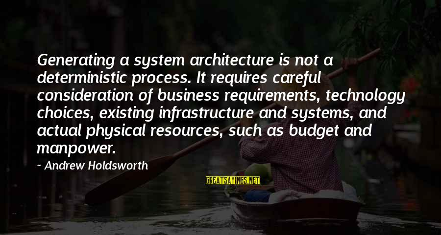 Requirements Sayings By Andrew Holdsworth: Generating a system architecture is not a deterministic process. It requires careful consideration of business
