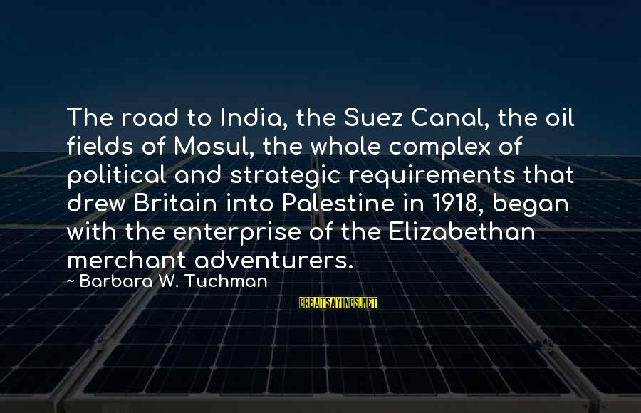 Requirements Sayings By Barbara W. Tuchman: The road to India, the Suez Canal, the oil fields of Mosul, the whole complex