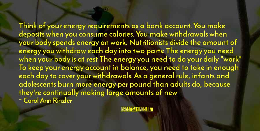Requirements Sayings By Carol Ann Rinzler: Think of your energy requirements as a bank account. You make deposits when you consume
