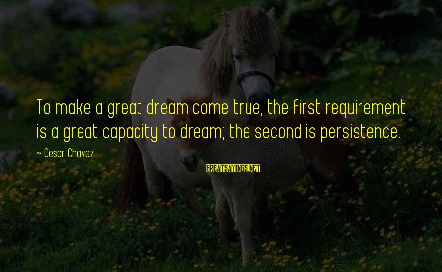 Requirements Sayings By Cesar Chavez: To make a great dream come true, the first requirement is a great capacity to