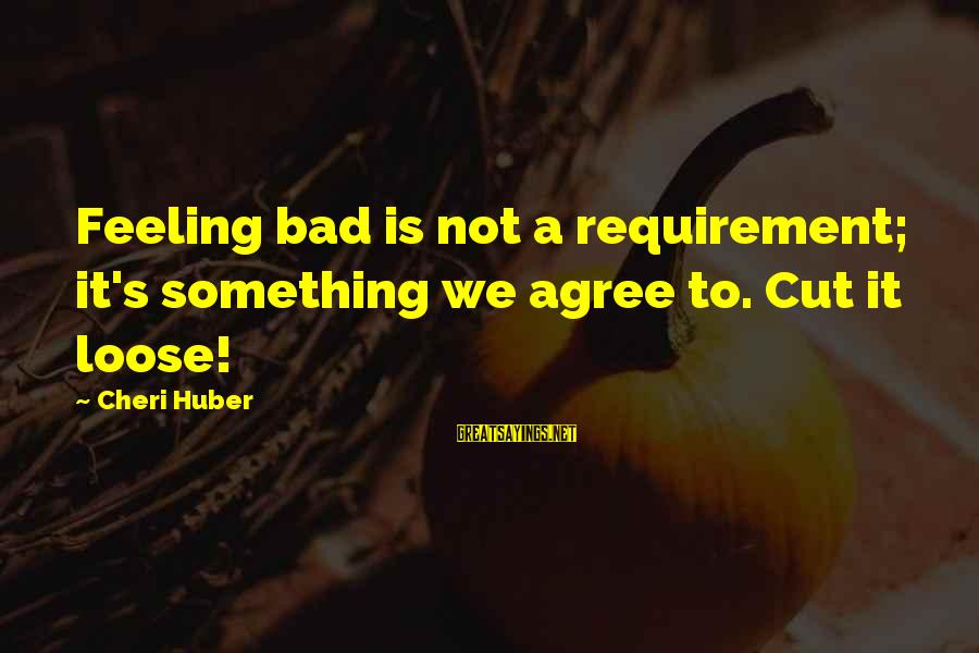 Requirements Sayings By Cheri Huber: Feeling bad is not a requirement; it's something we agree to. Cut it loose!
