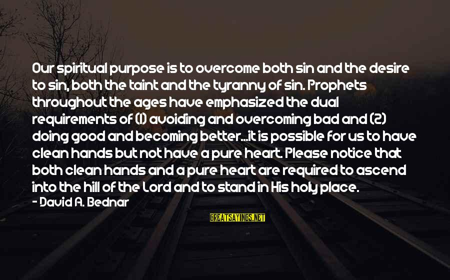 Requirements Sayings By David A. Bednar: Our spiritual purpose is to overcome both sin and the desire to sin, both the