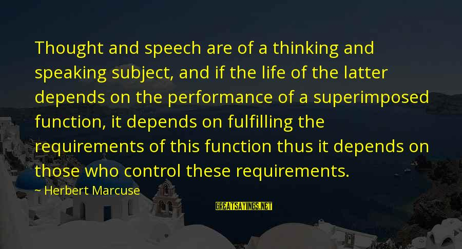 Requirements Sayings By Herbert Marcuse: Thought and speech are of a thinking and speaking subject, and if the life of