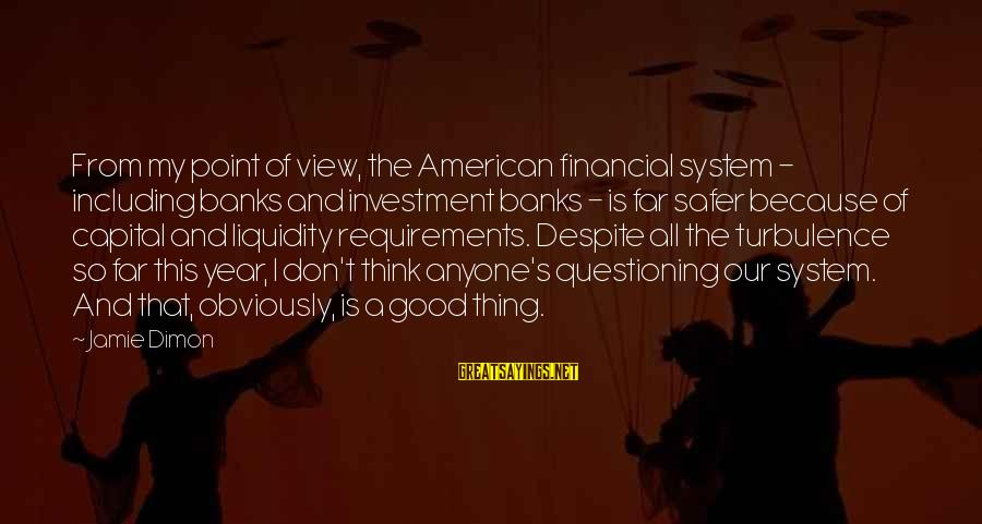 Requirements Sayings By Jamie Dimon: From my point of view, the American financial system - including banks and investment banks