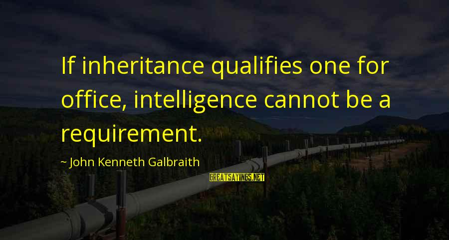Requirements Sayings By John Kenneth Galbraith: If inheritance qualifies one for office, intelligence cannot be a requirement.