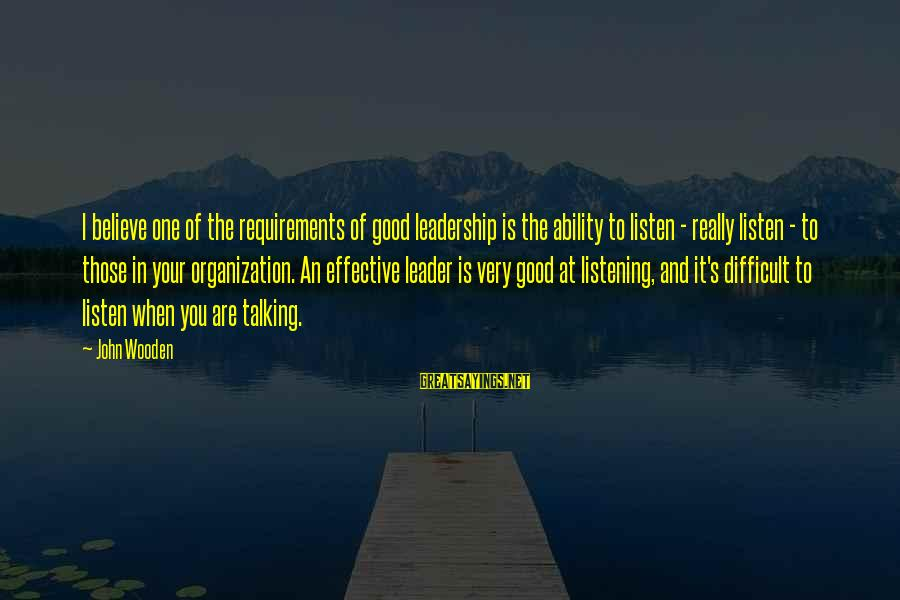 Requirements Sayings By John Wooden: I believe one of the requirements of good leadership is the ability to listen -