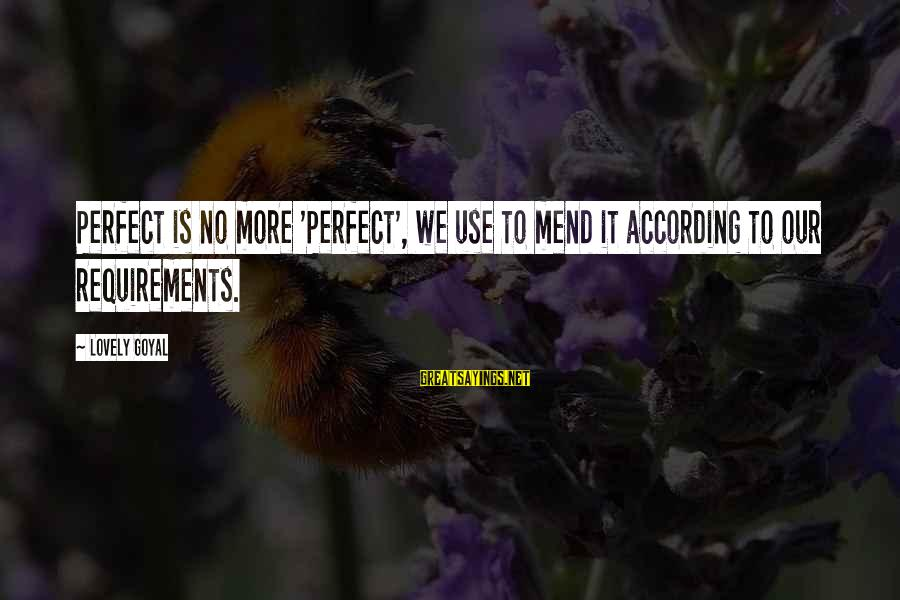 Requirements Sayings By Lovely Goyal: Perfect is no more 'Perfect', we use to mend it according to our requirements.