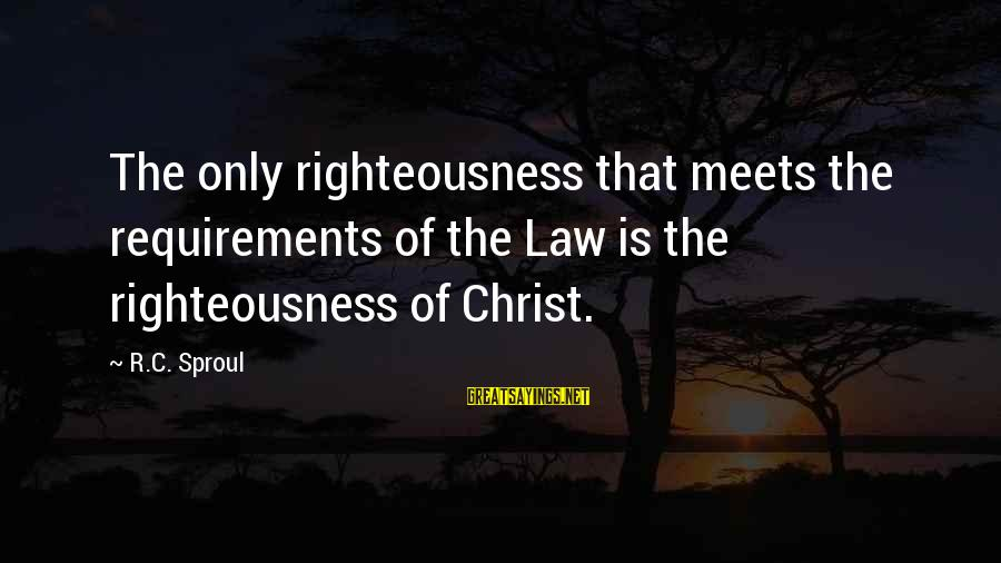 Requirements Sayings By R.C. Sproul: The only righteousness that meets the requirements of the Law is the righteousness of Christ.