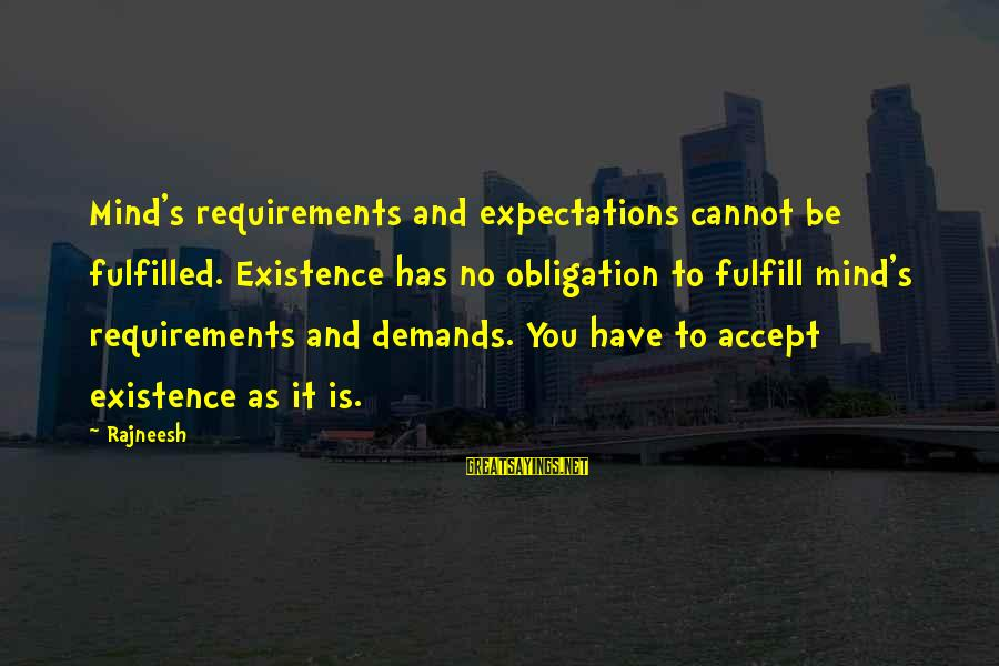 Requirements Sayings By Rajneesh: Mind's requirements and expectations cannot be fulfilled. Existence has no obligation to fulfill mind's requirements