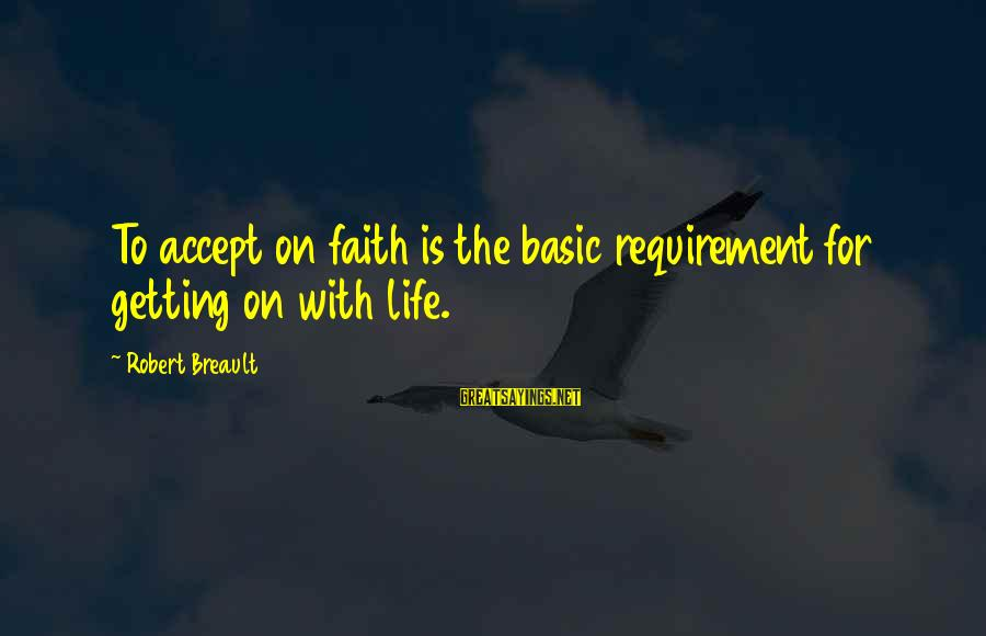 Requirements Sayings By Robert Breault: To accept on faith is the basic requirement for getting on with life.