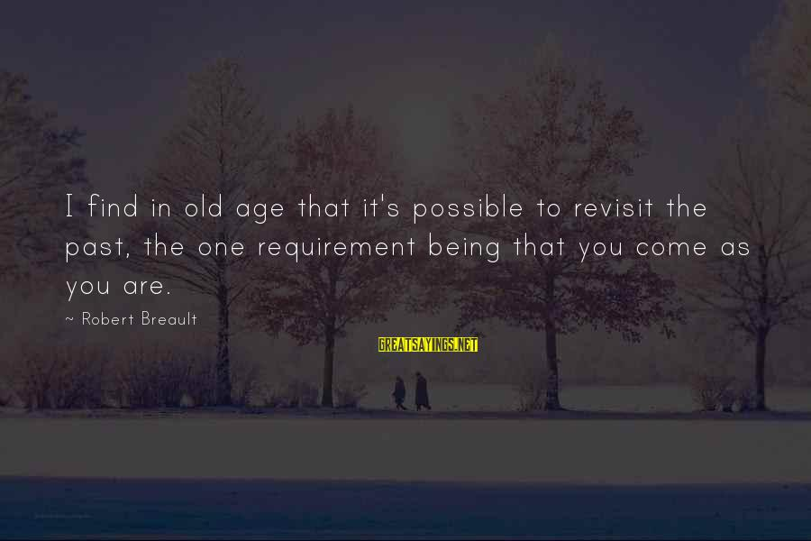 Requirements Sayings By Robert Breault: I find in old age that it's possible to revisit the past, the one requirement