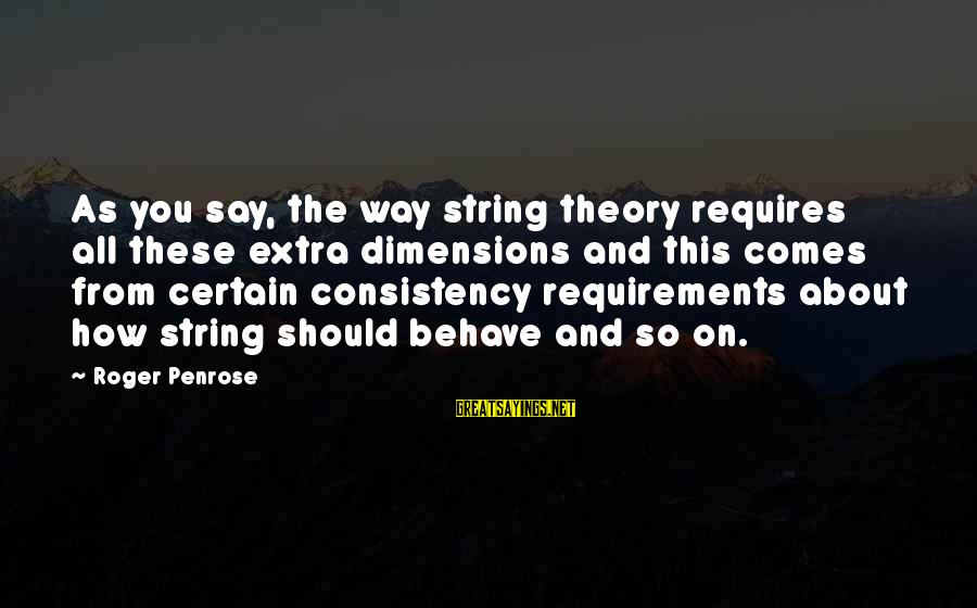 Requirements Sayings By Roger Penrose: As you say, the way string theory requires all these extra dimensions and this comes