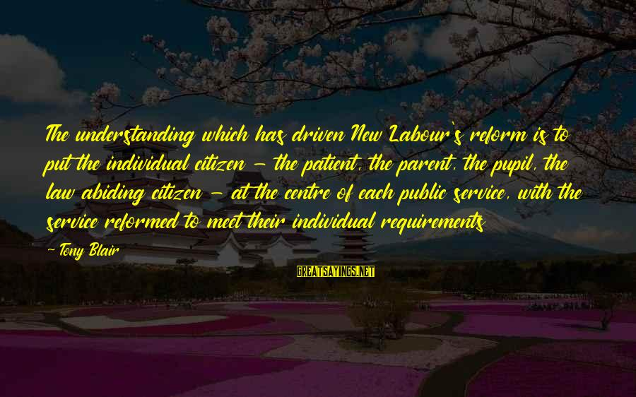 Requirements Sayings By Tony Blair: The understanding which has driven New Labour's reform is to put the individual citizen -