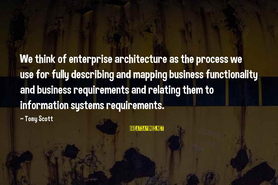 Requirements Sayings By Tony Scott: We think of enterprise architecture as the process we use for fully describing and mapping