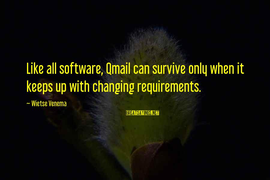Requirements Sayings By Wietse Venema: Like all software, Qmail can survive only when it keeps up with changing requirements.