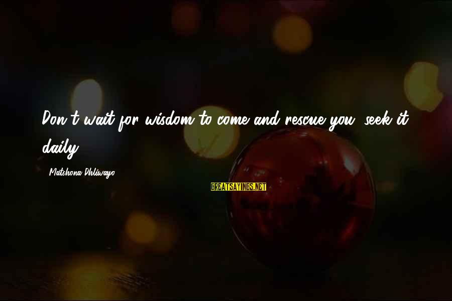 Rescue Quotes Sayings By Matshona Dhliwayo: Don't wait for wisdom to come and rescue you, seek it daily.